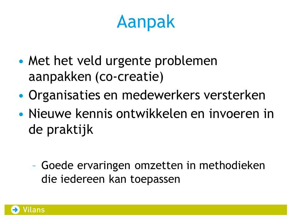 Aanpak •Met het veld urgente problemen aanpakken (co-creatie) •Organisaties en medewerkers versterken •Nieuwe kennis ontwikkelen en invoeren in de pra