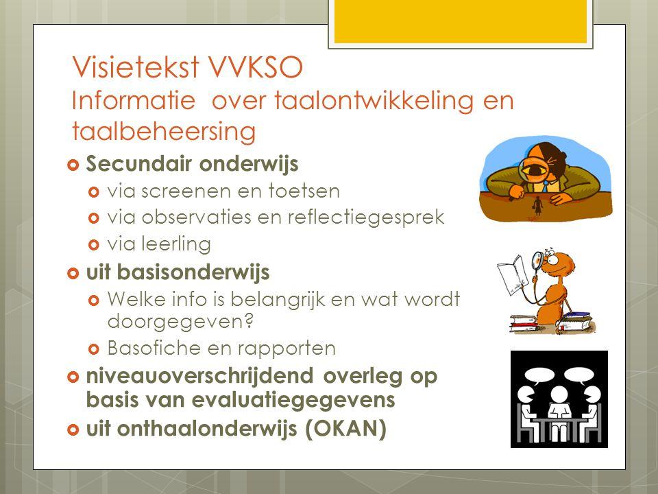 Visietekst VVKSO Informatie over taalontwikkeling en taalbeheersing  Secundair onderwijs  via screenen en toetsen  via observaties en reflectiegesprek  via leerling  uit basisonderwijs  Welke info is belangrijk en wat wordt doorgegeven.