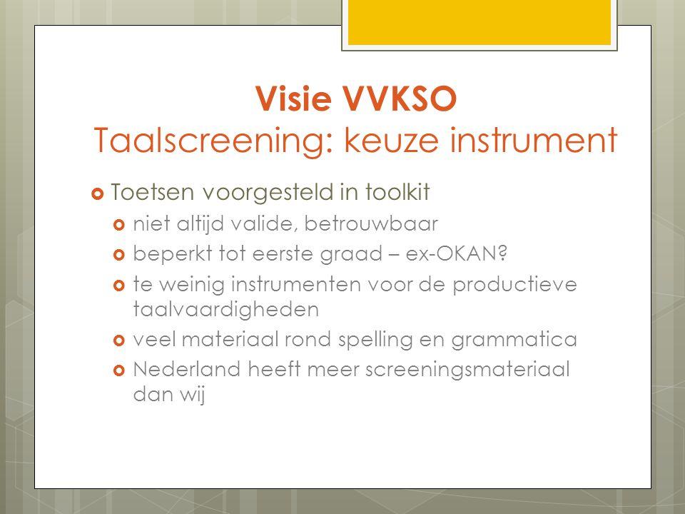 Visie VVKSO Taalscreening: keuze instrument  Toetsen voorgesteld in toolkit  niet altijd valide, betrouwbaar  beperkt tot eerste graad – ex-OKAN.