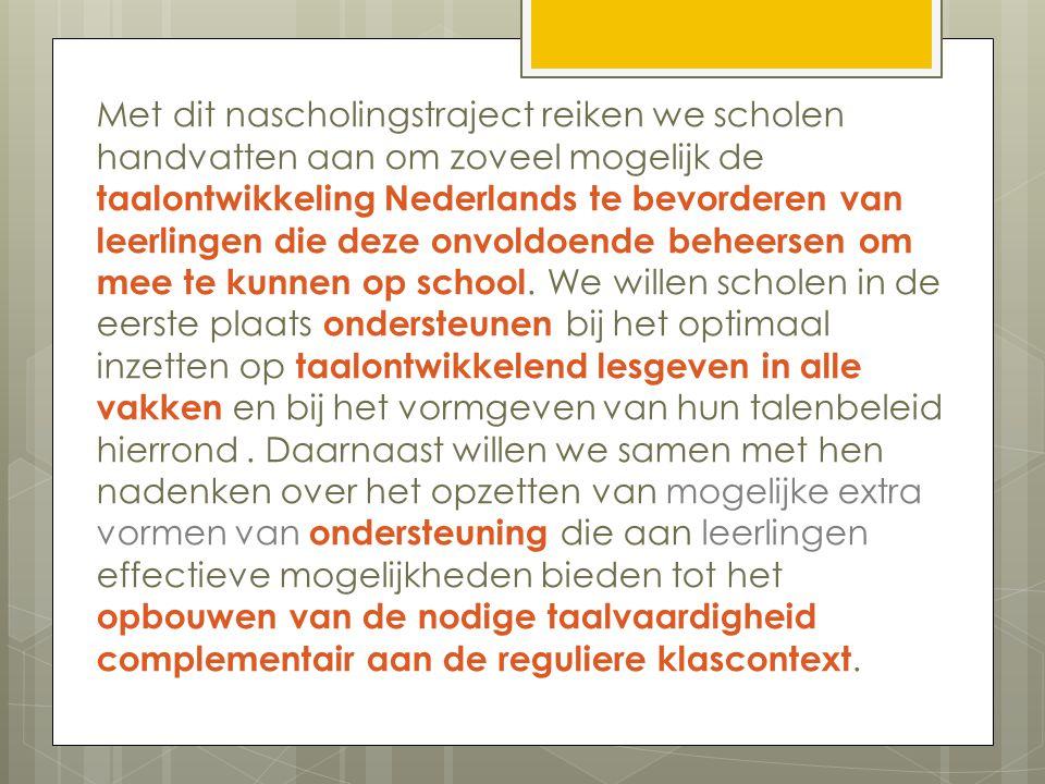 Met dit nascholingstraject reiken we scholen handvatten aan om zoveel mogelijk de taalontwikkeling Nederlands te bevorderen van leerlingen die deze onvoldoende beheersen om mee te kunnen op school.