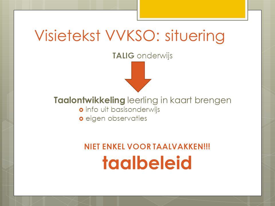 Visietekst VVKSO: situering TALIG onderwijs Taalontwikkeling leerling in kaart brengen  info uit basisonderwijs  eigen observaties NIET ENKEL VOOR TAALVAKKEN!!.