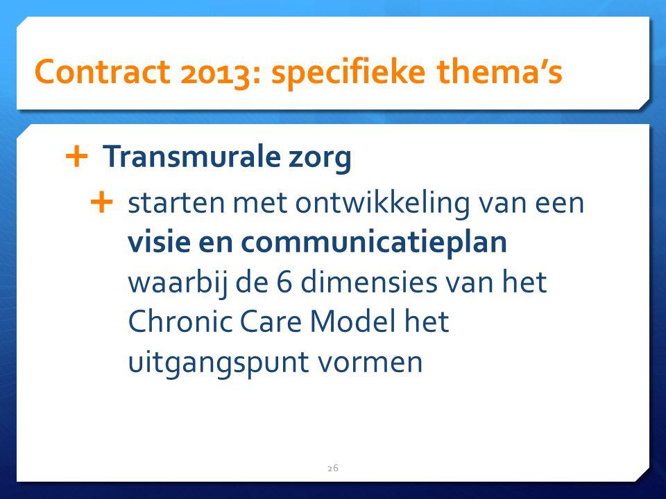 Contract 2013: specifieke thema's 26  Transmurale zorg  starten met ontwikkeling van een visie en communicatieplan waarbij de 6 dimensies van het Chronic Care Model het uitgangspunt vormen