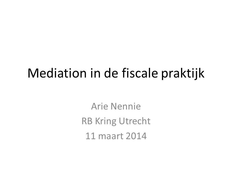 Mediation in de fiscale praktijk Arie Nennie RB Kring Utrecht 11 maart 2014