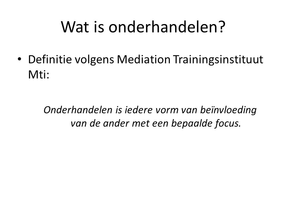 Wat is onderhandelen? • Definitie volgens Mediation Trainingsinstituut Mti: Onderhandelen is iedere vorm van beïnvloeding van de ander met een bepaald