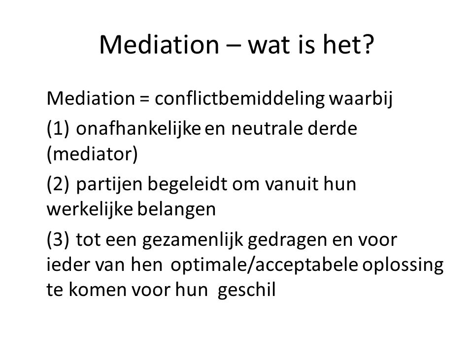 Mediation – wat is het? Mediation = conflictbemiddeling waarbij (1)onafhankelijke en neutrale derde (mediator) (2) partijen begeleidt om vanuit hun we