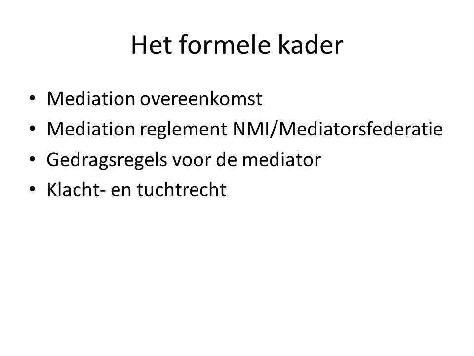 Het formele kader • Mediation overeenkomst • Mediation reglement NMI/Mediatorsfederatie • Gedragsregels voor de mediator • Klacht- en tuchtrecht