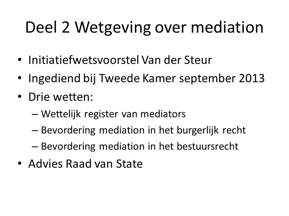Deel 2 Wetgeving over mediation • Initiatiefwetsvoorstel Van der Steur • Ingediend bij Tweede Kamer september 2013 • Drie wetten: – Wettelijk register