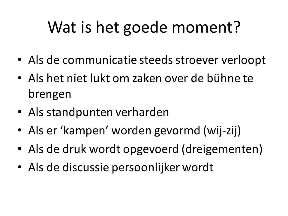 Wat is het goede moment? • Als de communicatie steeds stroever verloopt • Als het niet lukt om zaken over de bühne te brengen • Als standpunten verhar