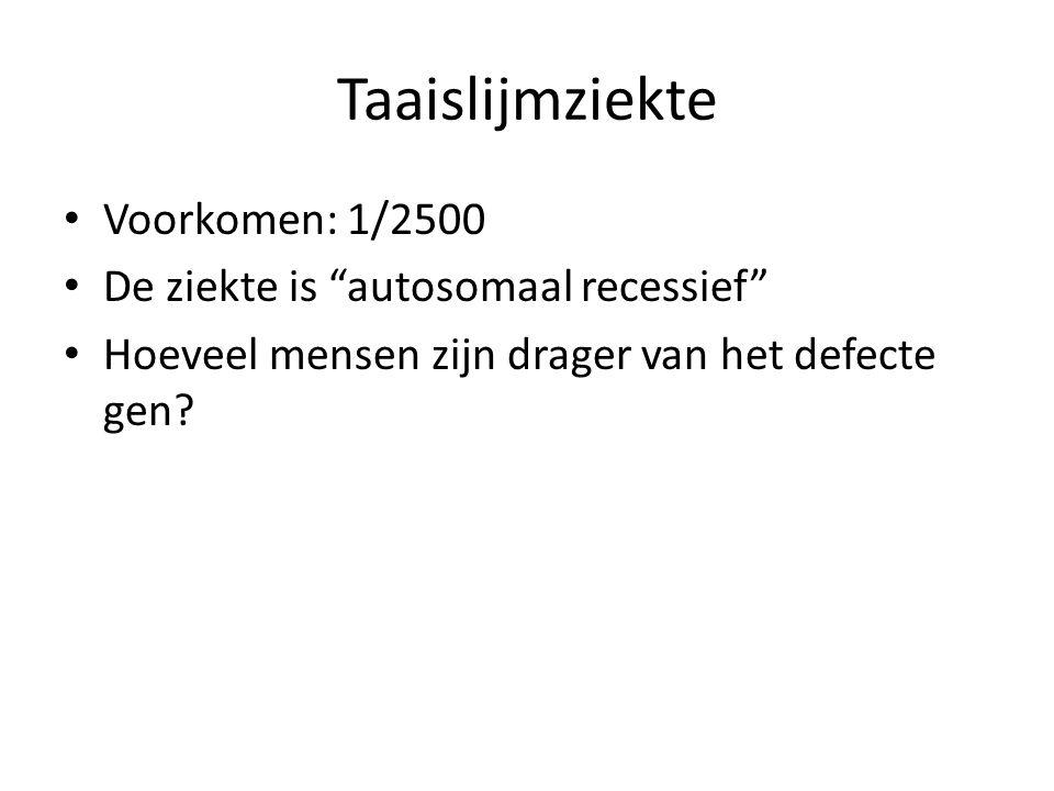 Taaislijmziekte • Voorkomen: 1/2500 • De ziekte is autosomaal recessief • Hoeveel mensen zijn drager van het defecte gen?