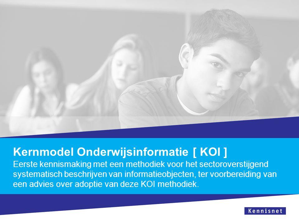 Kernmodel Onderwijsinformatie [ KOI ] Eerste kennismaking met een methodiek voor het sectoroverstijgend systematisch beschrijven van informatieobjecten, ter voorbereiding van een advies over adoptie van deze KOI methodiek.