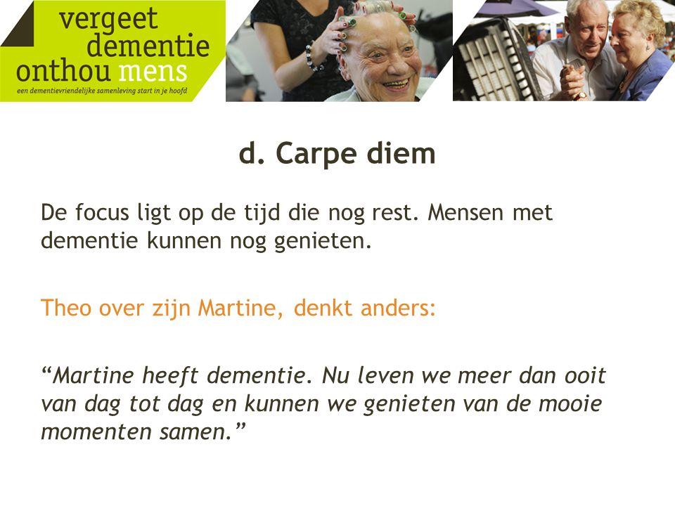 """d. Carpe diem De focus ligt op de tijd die nog rest. Mensen met dementie kunnen nog genieten. Theo over zijn Martine, denkt anders: """"Martine heeft dem"""