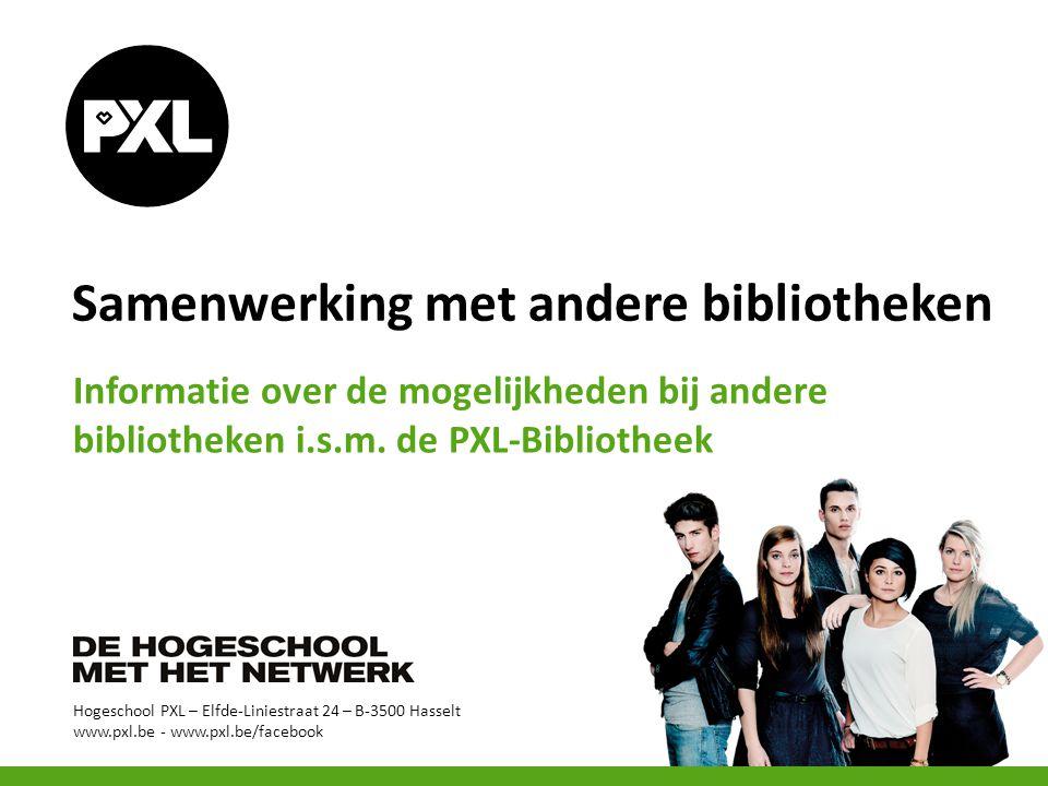 Hogeschool PXL – Elfde-Liniestraat 24 – B-3500 Hasselt www.pxl.be - www.pxl.be/facebook Samenwerking met andere bibliotheken Informatie over de mogelijkheden bij andere bibliotheken i.s.m.