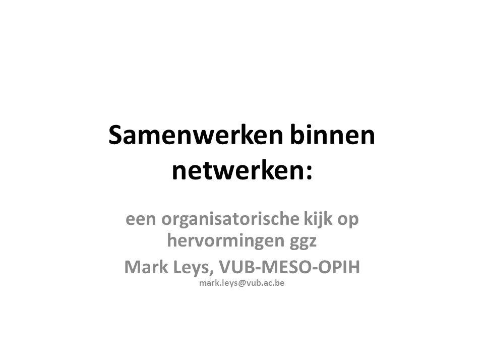 Interorganisatorische netwerken • Structurele configuratie van netwerkmodel – Complexiteit (homogene vs heterogene netwerken): • aantal partners, differentiatie van deelnemende partners, aantal sectoren • deelnetwerken (cfr regionale opdeling, subnetwerken per functie,…) – Bestuursmodel (governance) • Strategisch versus operationeel bestuur • Rol- en taakverdeling • Interactie binnen netwerkmodel – Verwachtingen, visies/betekenissen, belangen, macht,… – Ontwikkelen van vertrouwen belangrijker dan procedures en regels • Het ontwikkelen van een nieuw institutioneel veld – Regionale en subregionale context – Afstemmen van verkokerde sectorgebonden en soms conflicterende regelgeving