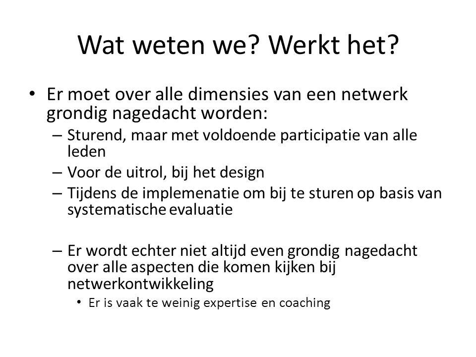 Wat weten we? Werkt het? • Er moet over alle dimensies van een netwerk grondig nagedacht worden: – Sturend, maar met voldoende participatie van alle l