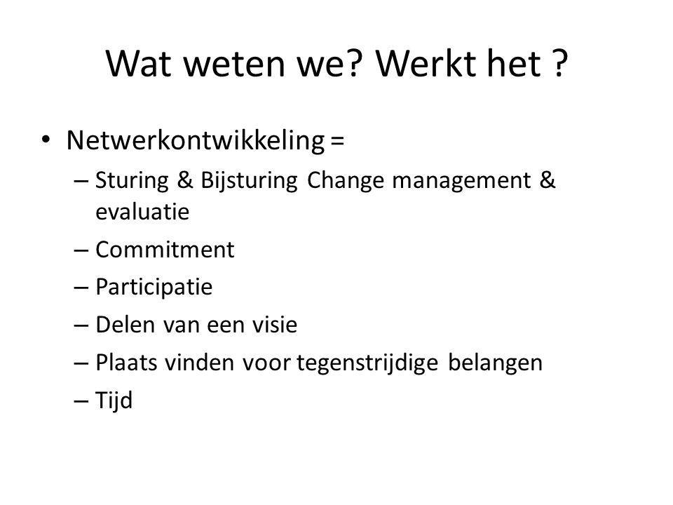 Wat weten we? Werkt het ? • Netwerkontwikkeling = – Sturing & Bijsturing Change management & evaluatie – Commitment – Participatie – Delen van een vis