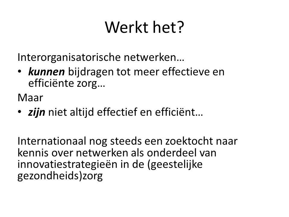 Werkt het? Interorganisatorische netwerken… • kunnen bijdragen tot meer effectieve en efficiënte zorg… Maar • zijn niet altijd effectief en efficiënt…