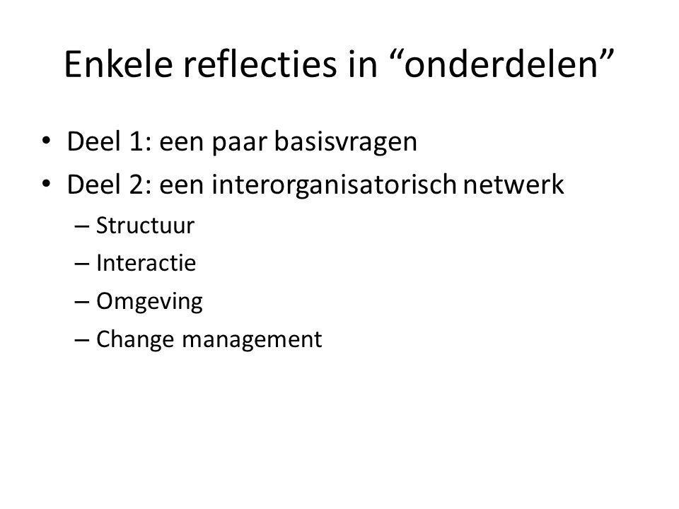 """Enkele reflecties in """"onderdelen"""" • Deel 1: een paar basisvragen • Deel 2: een interorganisatorisch netwerk – Structuur – Interactie – Omgeving – Chan"""