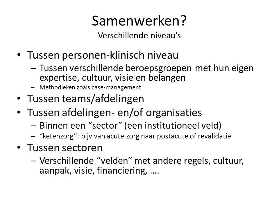 Samenwerken? Verschillende niveau's • Tussen personen-klinisch niveau – Tussen verschillende beroepsgroepen met hun eigen expertise, cultuur, visie en