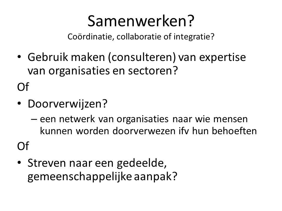 Samenwerken? Coördinatie, collaboratie of integratie? • Gebruik maken (consulteren) van expertise van organisaties en sectoren? Of • Doorverwijzen? –