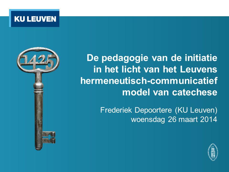 De pedagogie van de initiatie in het licht van het Leuvens hermeneutisch-communicatief model van catechese Frederiek Depoortere (KU Leuven) woensdag 26 maart 2014