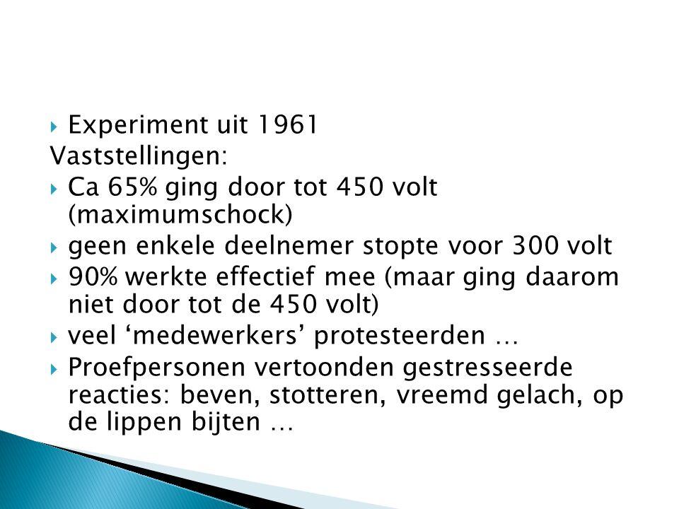  Experiment uit 1961 Vaststellingen:  Ca 65% ging door tot 450 volt (maximumschock)  geen enkele deelnemer stopte voor 300 volt  90% werkte effectief mee (maar ging daarom niet door tot de 450 volt)  veel 'medewerkers' protesteerden …  Proefpersonen vertoonden gestresseerde reacties: beven, stotteren, vreemd gelach, op de lippen bijten …