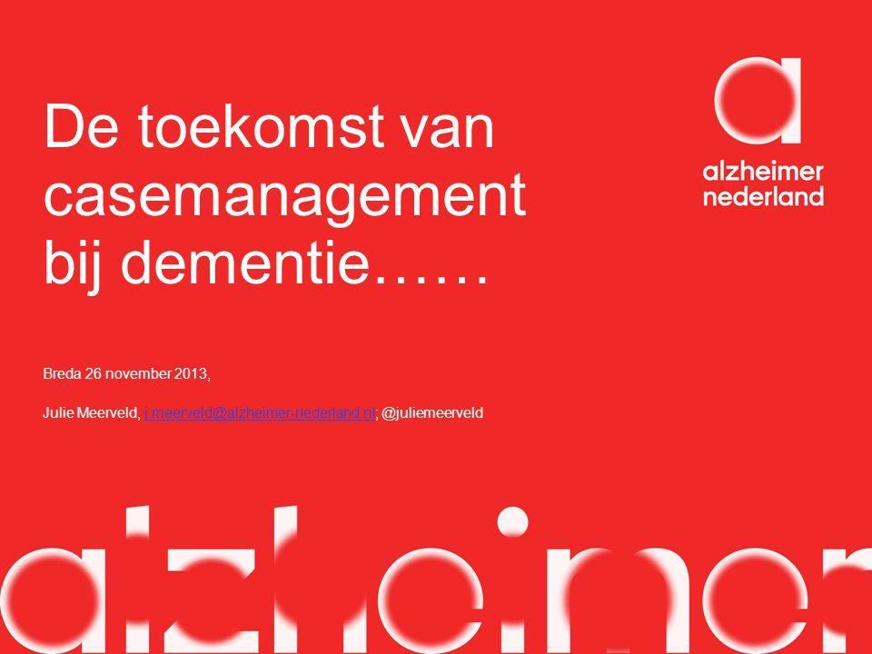 De toekomst van casemanagement bij dementie…… Breda 26 november 2013, Julie Meerveld, j.meerveld@alzheimer-nederland.nl; @juliemeerveldj.meerveld@alzh