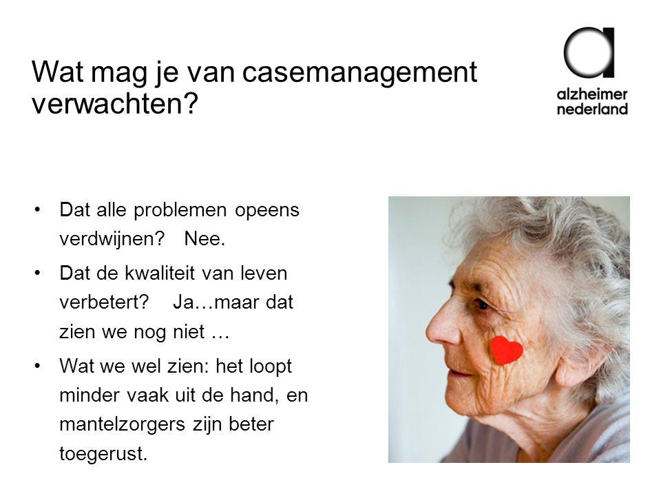 Wat mag je van casemanagement verwachten? •Dat alle problemen opeens verdwijnen? Nee. •Dat de kwaliteit van leven verbetert? Ja…maar dat zien we nog n