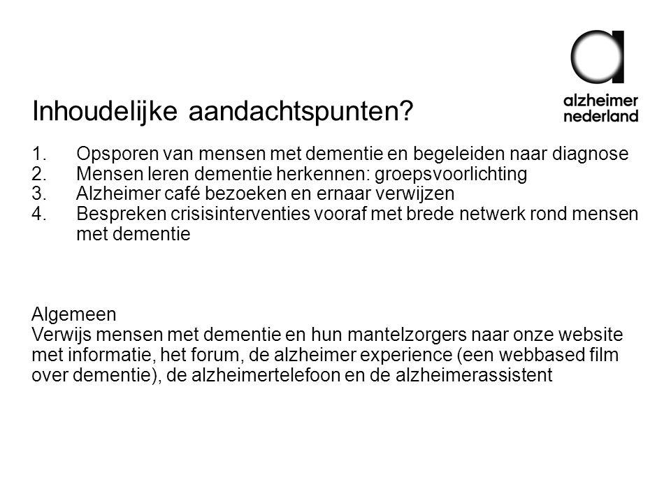Inhoudelijke aandachtspunten? 1.Opsporen van mensen met dementie en begeleiden naar diagnose 2.Mensen leren dementie herkennen: groepsvoorlichting 3.A