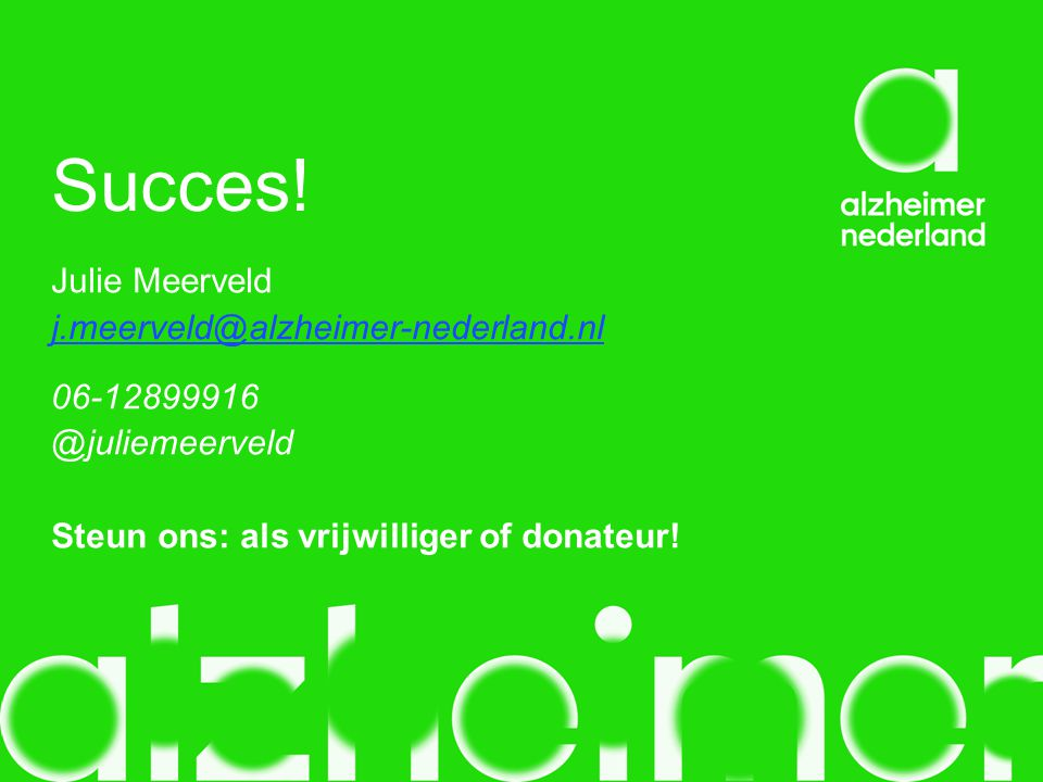 Succes! Julie Meerveld j.meerveld@alzheimer-nederland.nl 06-12899916 @juliemeerveld Steun ons: als vrijwilliger of donateur!