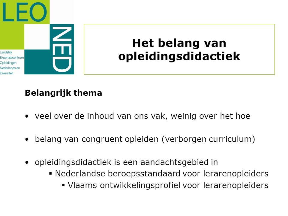 Het belang van opleidingsdidactiek Belangrijk thema • veel over de inhoud van ons vak, weinig over het hoe • belang van congruent opleiden (verborgen curriculum) • opleidingsdidactiek is een aandachtsgebied in  Nederlandse beroepsstandaard voor lerarenopleiders  Vlaams ontwikkelingsprofiel voor lerarenopleiders