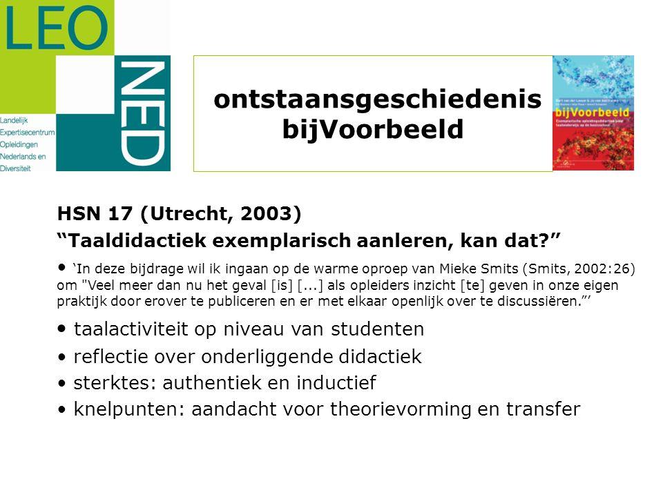 ontstaansgeschiedenis bijVoorbeeld HSN 17 (Utrecht, 2003) Taaldidactiek exemplarisch aanleren, kan dat? • 'In deze bijdrage wil ik ingaan op de warme oproep van Mieke Smits (Smits, 2002:26) om Veel meer dan nu het geval [is] [...] als opleiders inzicht [te] geven in onze eigen praktijk door erover te publiceren en er met elkaar openlijk over te discussiëren. ' • taalactiviteit op niveau van studenten • reflectie over onderliggende didactiek • sterktes: authentiek en inductief • knelpunten: aandacht voor theorievorming en transfer