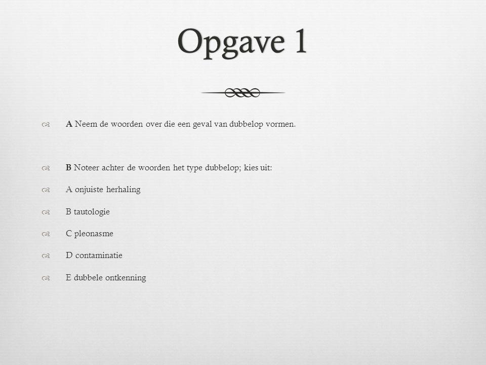 Opgave 1Opgave 1  A Neem de woorden over die een geval van dubbelop vormen.  B Noteer achter de woorden het type dubbelop; kies uit:  A onjuiste he