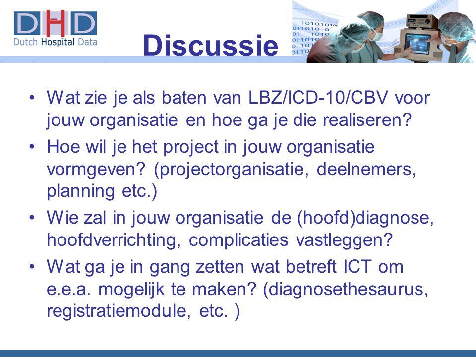 Discussie •Wat zie je als baten van LBZ/ICD-10/CBV voor jouw organisatie en hoe ga je die realiseren? •Hoe wil je het project in jouw organisatie vorm