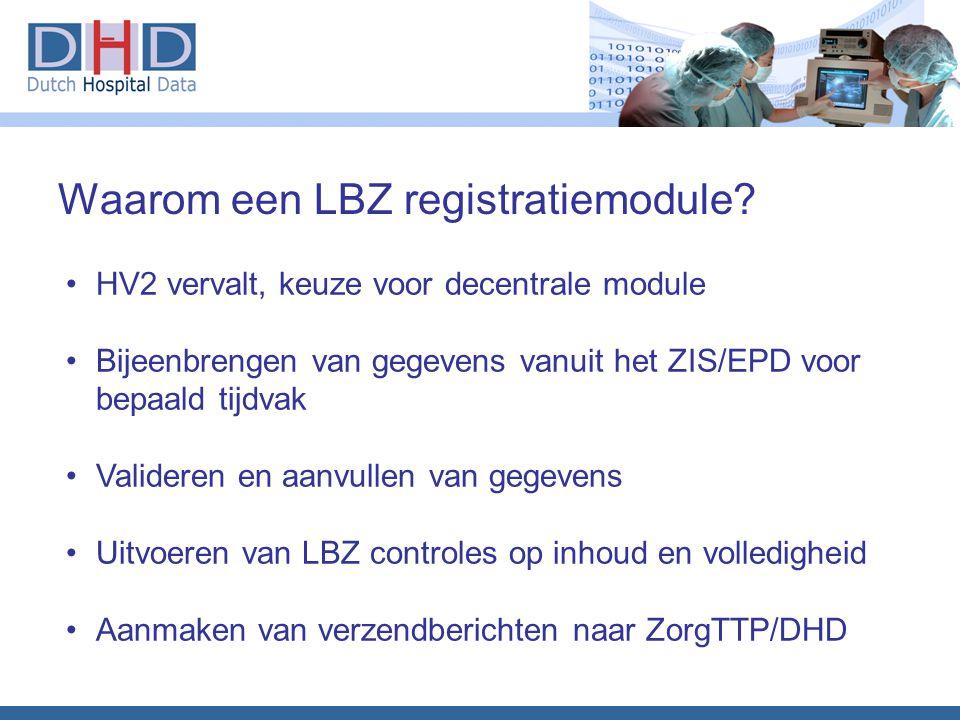 Waarom een LBZ registratiemodule? •HV2 vervalt, keuze voor decentrale module •Bijeenbrengen van gegevens vanuit het ZIS/EPD voor bepaald tijdvak •Vali
