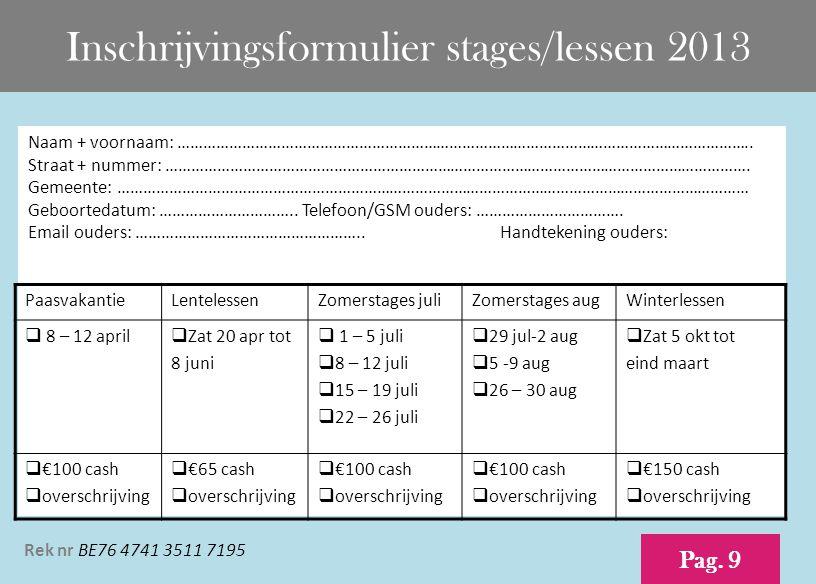Inschrijvingsformulier stages/lessen 2013 Pag. 9 Naam + voornaam: …………………………………………………………………………………………………………………….. Straat + nummer: ……………………………………………………