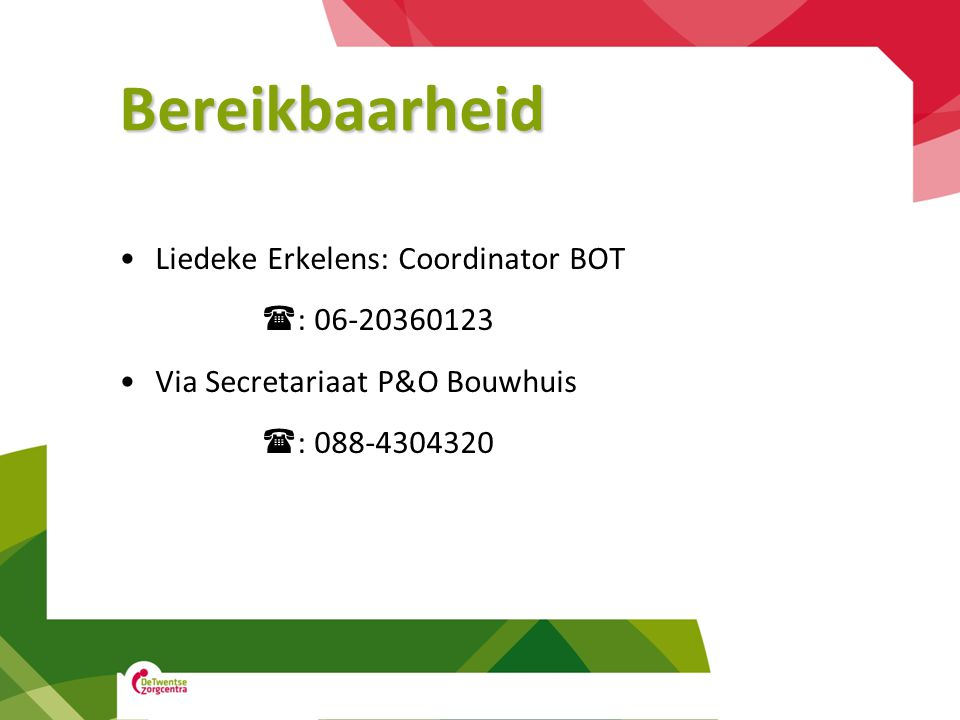 Bereikbaarheid •Liedeke Erkelens: Coordinator BOT  : 06-20360123 •Via Secretariaat P&O Bouwhuis  : 088-4304320