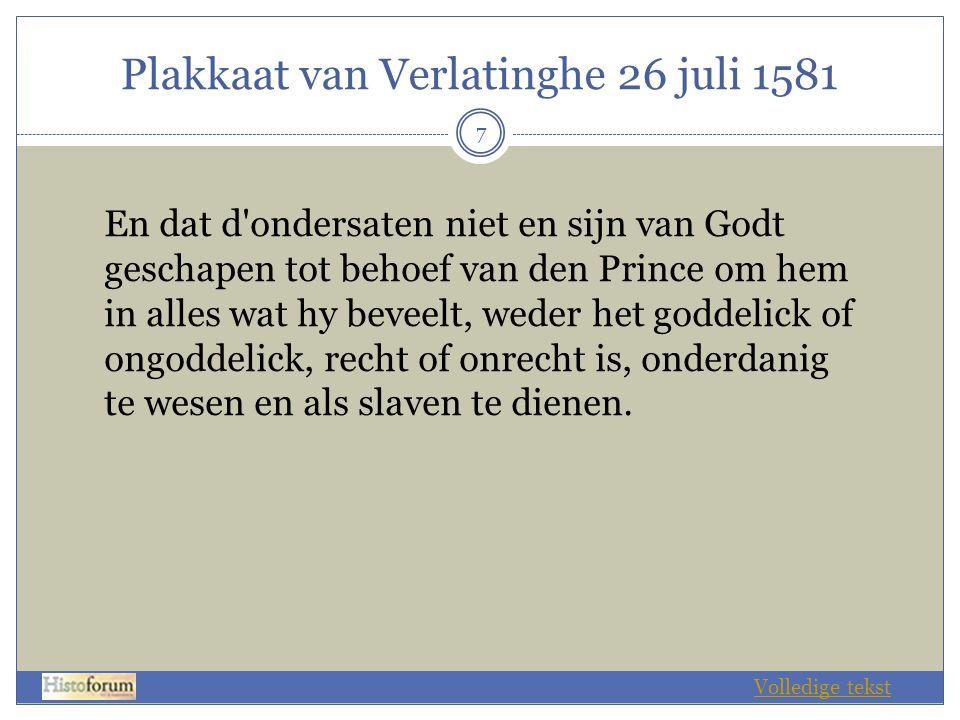 Plakkaat van Verlatinghe 26 juli 1581 8  Plakkaat van de Staten-Generaal van de Verenigde Nederlanden, waarbij zij de koning van Spanje vervallen verklaren van de soevereiniteit en heerschappij over de Nederlanden om de reden hieronder vermeld.