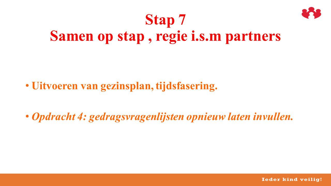 •Uitvoeren van gezinsplan, tijdsfasering. •Opdracht 4: gedragsvragenlijsten opnieuw laten invullen. Stap 7 Samen op stap, regie i.s.m partners