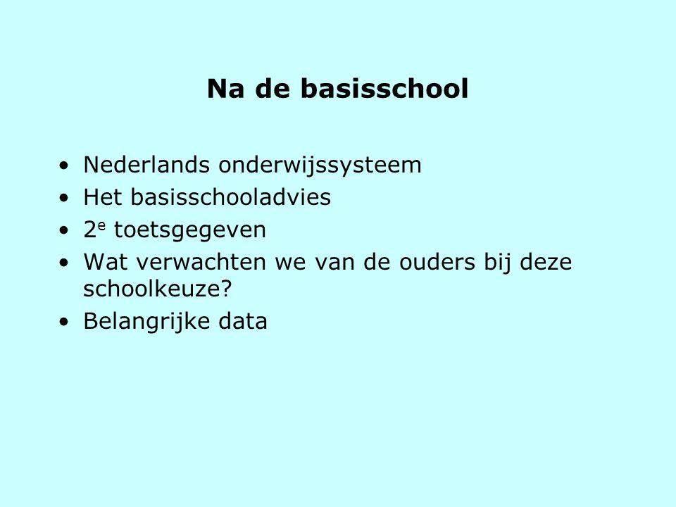 Na de basisschool •Nederlands onderwijssysteem •Het basisschooladvies •2 e toetsgegeven •Wat verwachten we van de ouders bij deze schoolkeuze? •Belang