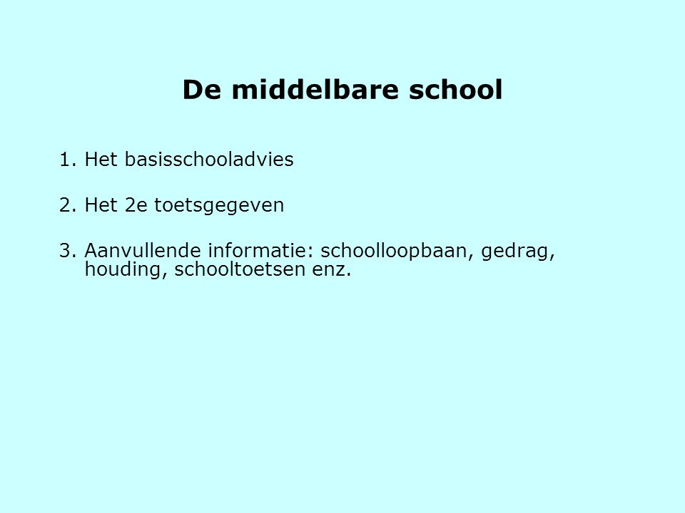 De middelbare school 1. Het basisschooladvies 2. Het 2e toetsgegeven 3. Aanvullende informatie: schoolloopbaan, gedrag, houding, schooltoetsen enz.