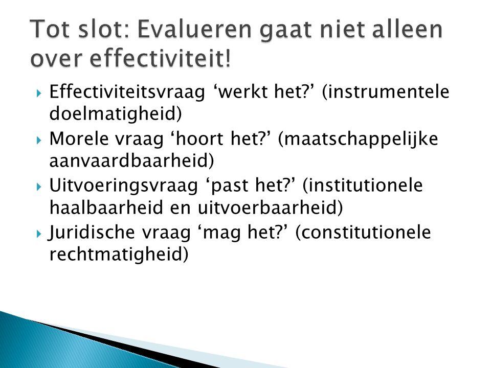  Effectiviteitsvraag 'werkt het?' (instrumentele doelmatigheid)  Morele vraag 'hoort het?' (maatschappelijke aanvaardbaarheid)  Uitvoeringsvraag 'p