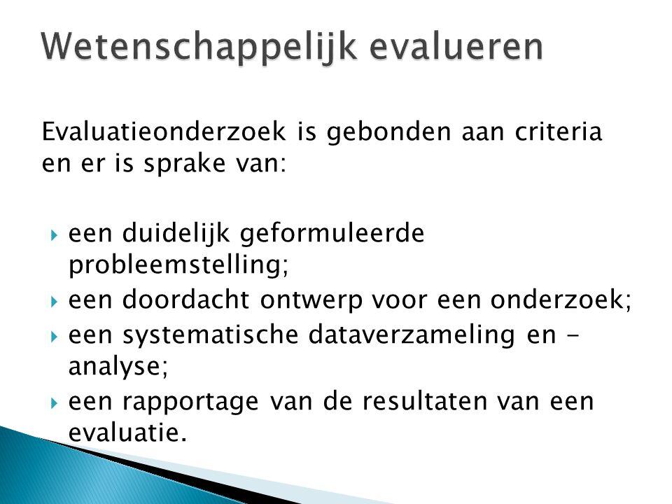 Evaluatieonderzoek is gebonden aan criteria en er is sprake van:  een duidelijk geformuleerde probleemstelling;  een doordacht ontwerp voor een onde