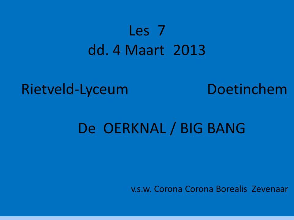 Les 7 dd. 4 Maart 2013 Rietveld-Lyceum Doetinchem De OERKNAL / BIG BANG v.s.w. Corona Corona Borealis Zevenaar