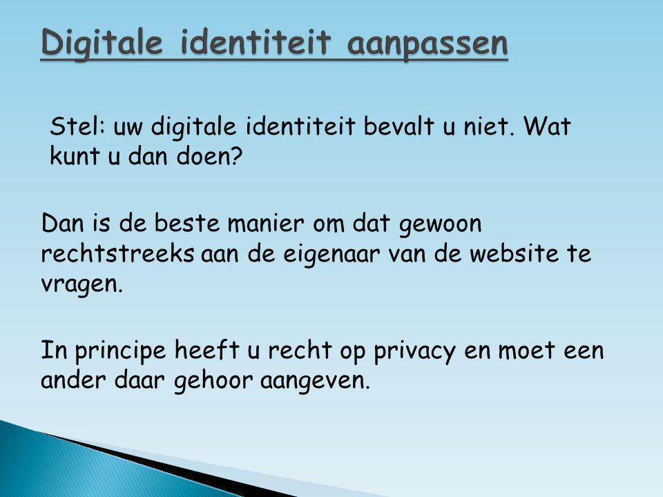 Stel: uw digitale identiteit bevalt u niet. Wat kunt u dan doen? Dan is de beste manier om dat gewoon rechtstreeks aan de eigenaar van de website te v