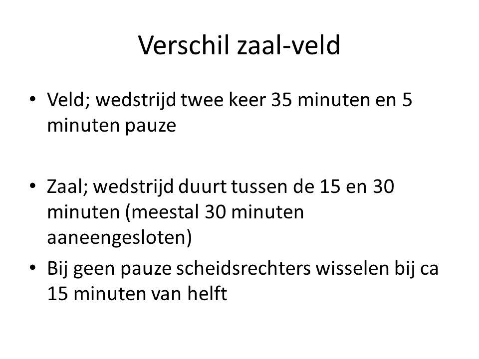 Verschil zaal-veld • Veld; wedstrijd twee keer 35 minuten en 5 minuten pauze • Zaal; wedstrijd duurt tussen de 15 en 30 minuten (meestal 30 minuten aaneengesloten) • Bij geen pauze scheidsrechters wisselen bij ca 15 minuten van helft