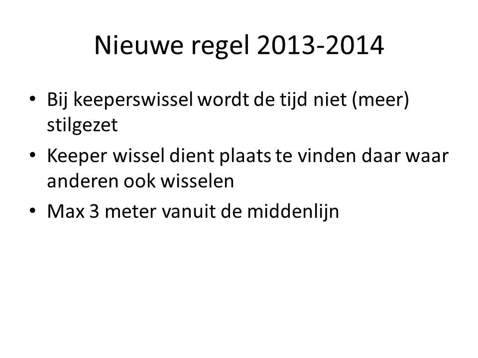 Nieuwe regel 2013-2014 • Bij keeperswissel wordt de tijd niet (meer) stilgezet • Keeper wissel dient plaats te vinden daar waar anderen ook wisselen • Max 3 meter vanuit de middenlijn