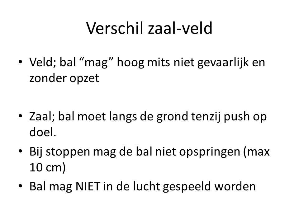 Verschil zaal-veld • Veld; bal mag hoog mits niet gevaarlijk en zonder opzet • Zaal; bal moet langs de grond tenzij push op doel.