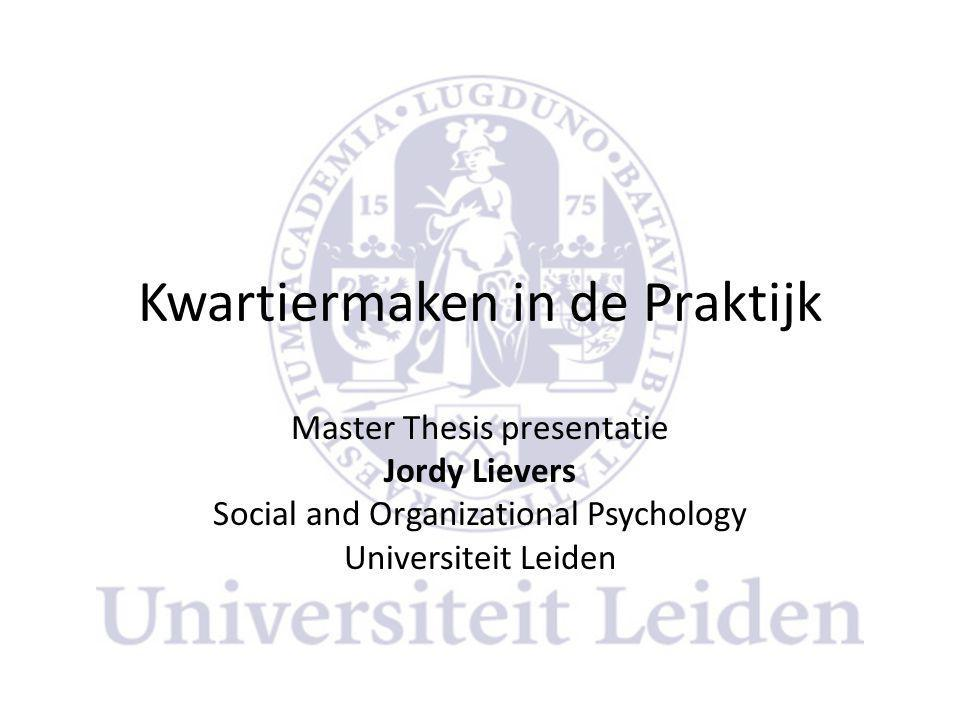 Kwartiermaken in de Praktijk Master Thesis presentatie Jordy Lievers Social and Organizational Psychology Universiteit Leiden