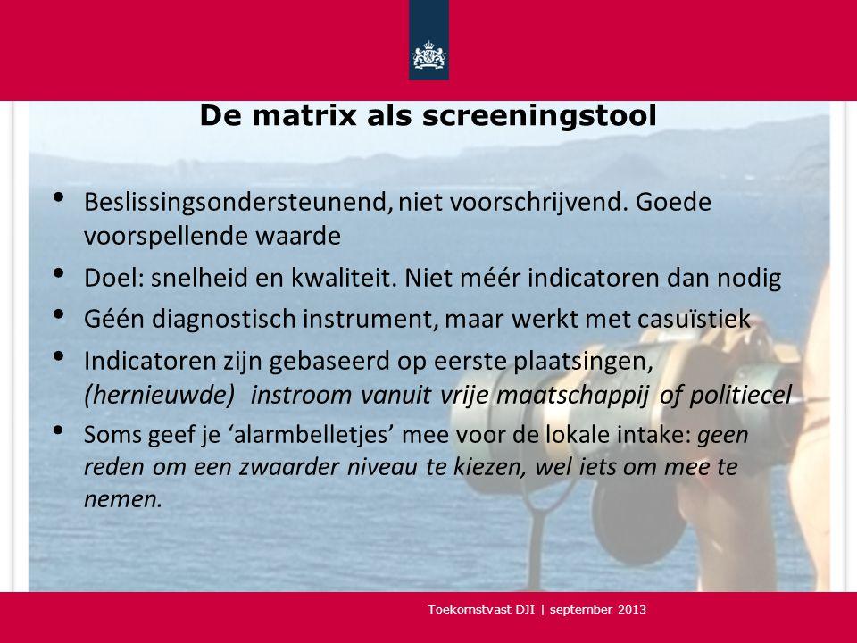 Toekomstvast DJI | september 2013 De matrix als screeningstool • Beslissingsondersteunend, niet voorschrijvend.