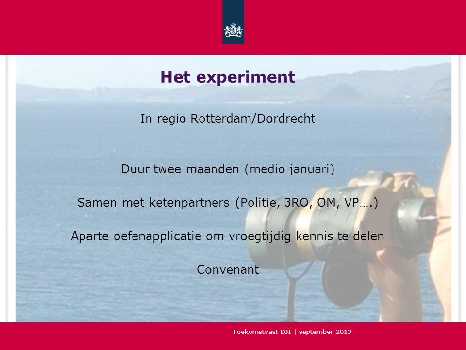 Toekomstvast DJI | september 2013 Het experiment In regio Rotterdam/Dordrecht Duur twee maanden (medio januari) Samen met ketenpartners (Politie, 3RO, OM, VP….) Aparte oefenapplicatie om vroegtijdig kennis te delen Convenant